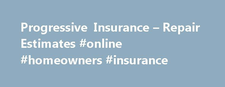 Progressive Insurance – Repair Estimates #online #homeowners #insurance http://insurance.remmont.com/progressive-insurance-repair-estimates-online-homeowners-insurance/  #car insurance estimate # Repair Estimates Walking into a body shop without a handle on how to read a repair estimate can be pretty daunting. Progressive wants you to know exactly what's involved in the repair process, so we've compiled a few common elements of repair estimates to build your knowledge — before you step…