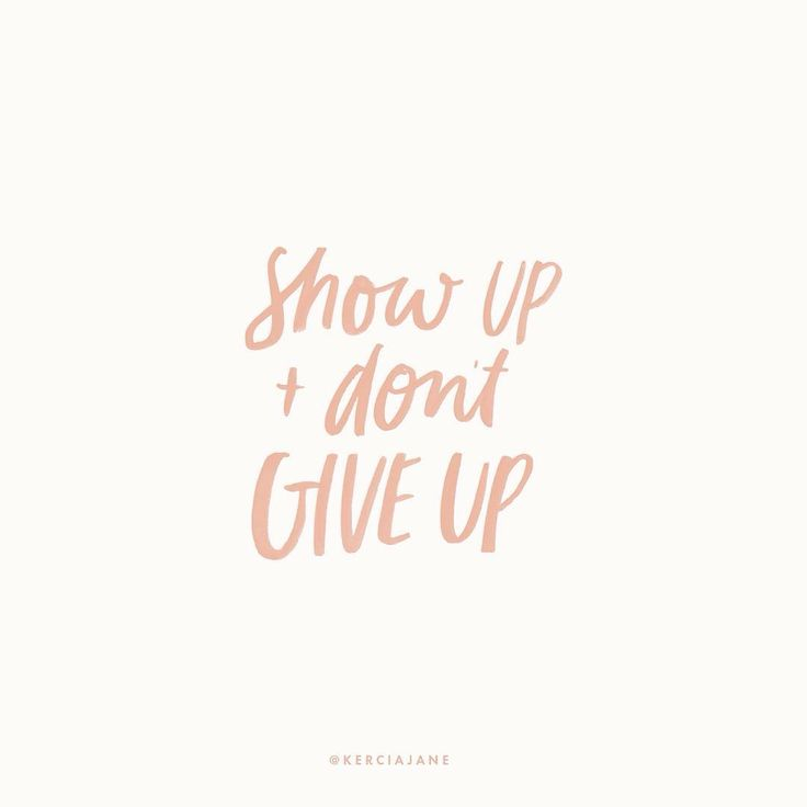 show up and dont give up.