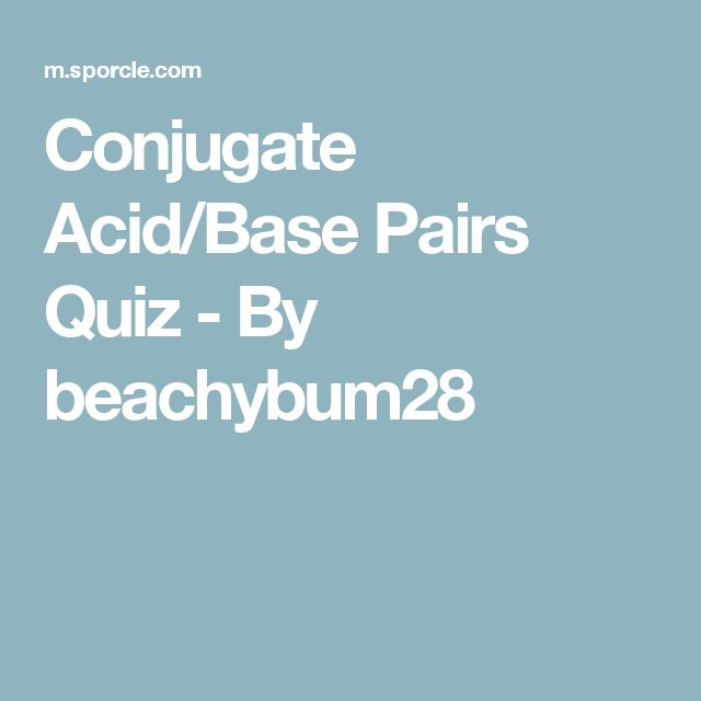 Conjugate Acid/Base Pairs Quiz - By beachybum28