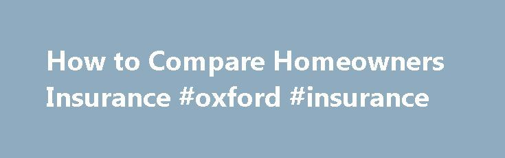 How to Compare Homeowners Insurance #oxford #insurance http://insurance.remmont.com/how-to-compare-homeowners-insurance-oxford-insurance/  #compare home insurance # How to Compare Homeowners Insurance Insurance companies offer many types of coverages with varying premiums, depending on the state where you reside. You may require homeowners insurance for the safety and security of your property and its contents, or injuries sustained by anyone on your property. When shopping for homeowners…