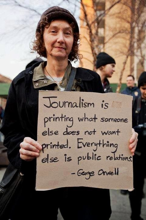 """Orwell on (REAL!) journalism.  """"Journalism is printing what someone else does not want printed. Everything else is public relations.""""  ...This is floating around the internet at the moment, always attributed to Orwell. The quote is definitely Orwell-esque. but I can't find anybody adding a specific source."""
