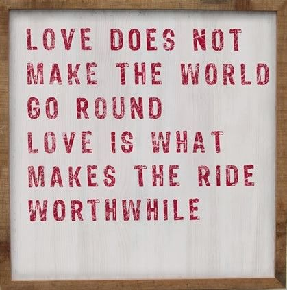 """01/05/12  """"Love does not make the world go round, love is what makes the ride worthwhile."""""""