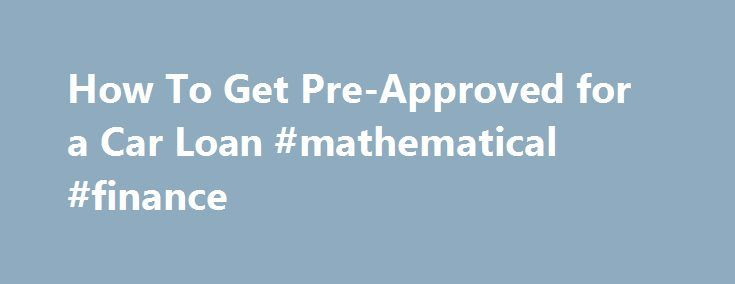 How To Get Pre-Approved for a Car Loan #mathematical #finance http://finance.nef2.com/how-to-get-pre-approved-for-a-car-loan-mathematical-finance/  #approved car finance # How To Get Pre-Approved for a Car Loan 02/19/2013 (updated 09/29/2015) – By Ronald Montoya In a perfect world, we would all pay cash for our cars and never have to worry about debt or monthly payments. We would likely negotiate the sale price more aggressively with the salesman, because he would know that we had the money…