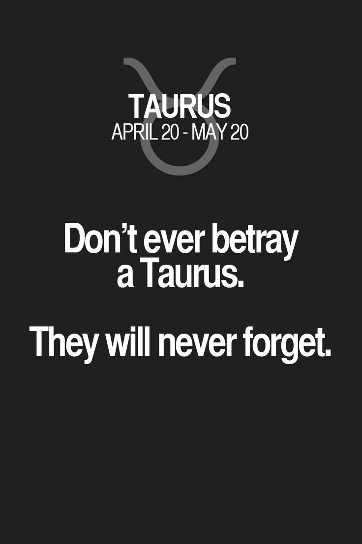 Don't ever betray a Taurus. They will never forget.
