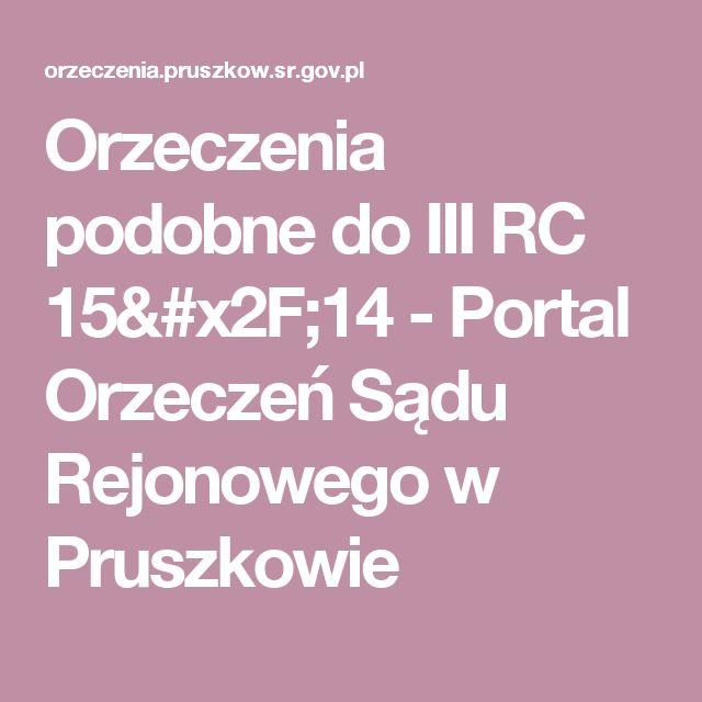 Orzeczenia podobne do  III RC 15/14 - Portal Orzeczeń Sądu Rejonowego w Pruszkowie