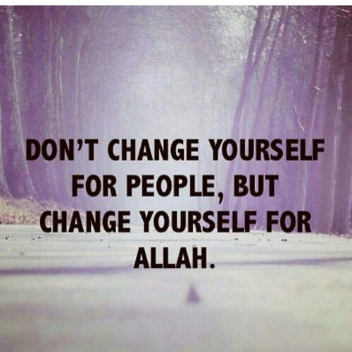 Don't change yourself for people, but change yourself for Allah. :-) More