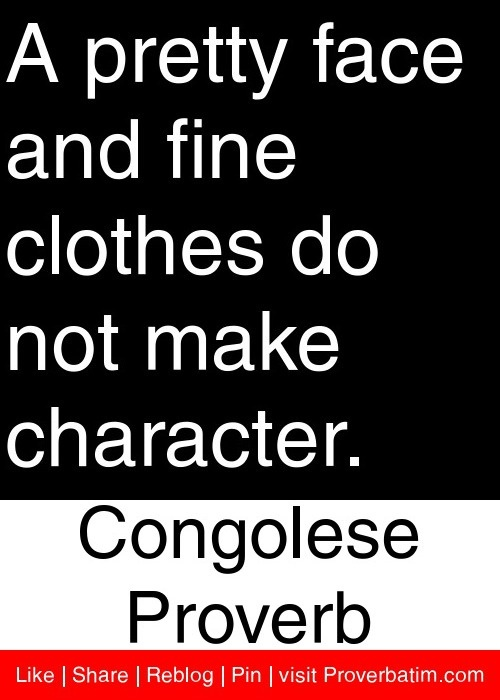 A pretty face and fine clothes do not make character. - Congolese Proverb #proverbs #quotes