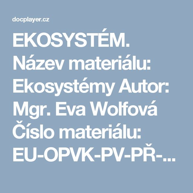 EKOSYSTÉM. Název materiálu: Ekosystémy Autor: Mgr. Eva Wolfová Číslo materiálu: EU-OPVK-PV-PŘ-51 - PDF