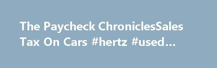 The Paycheck ChroniclesSales Tax On Cars #hertz #used #cars http://autos.remmont.com/the-paycheck-chroniclessales-tax-on-cars-hertz-used-cars/  #military auto sales # Sales Tax On Cars I just read a very long and, frankly, disturbing Facebook conversation about sales tax when a military member buys a vehicle. The... Read more >The post The Paycheck ChroniclesSales Tax On Cars #hertz #used #cars appeared first on Auto.