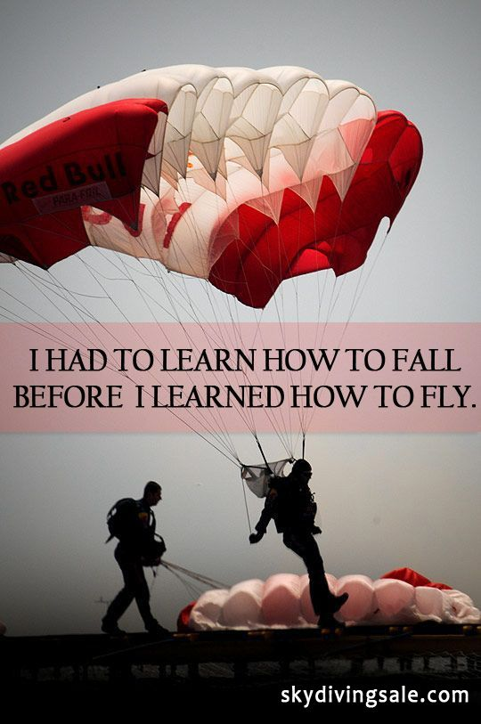 I had to learn how to fall before I learned how to fly.