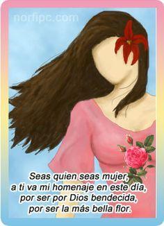 Seas quien seas mujer, a ti va mi homenaje en este día, por ser por Dios bendecida, por ser la más bella flor.