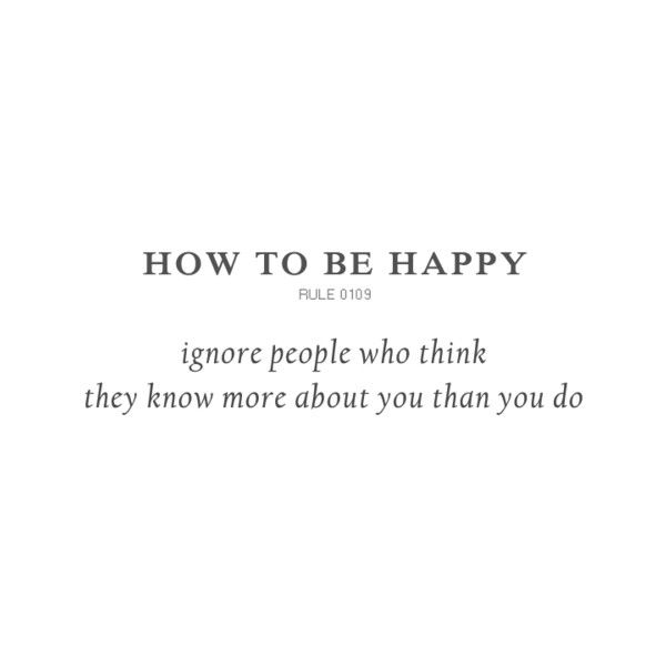 How to be happy..ignore people who think they know more about you than you do.
