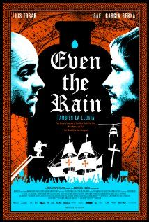 Tambien La Lluvia (Even the Rain)-  A Spanish/Mexican/French film set in Bolivia.  A film crew is shooting a film about the hardships faced by the South American Indians with the arrival of Columbus, but at the same time trouble is brewing in the city where they are shooting due to a company wanting to privatize the water supply.