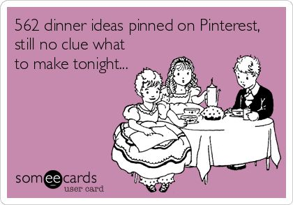 562 dinner ideas pinned on Pinterest, still no clue what to make tonight... STORY OF MY LIFE.