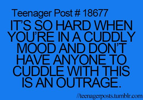 Oh yes. I so HATE THAT FEELING!' I MEAN, COME ON. YOU ALWYAS NEED SOMEONE TO SNUGGLE