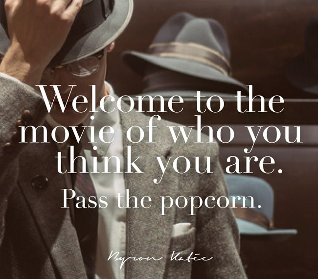 Welcome to the movie of who you think you are. Pass the popcorn.   —Byron Katie