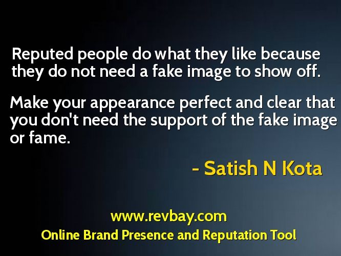 69. Reputed people do what they like because they do not need a fake image to show off. Make your appearance perfect and clear that you don't need the support of the fake image or fame.   www.revbay.com - #Online #Brand #Presence and #Reputation Tool. Its Free Too!!!