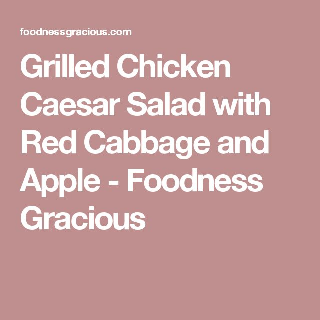 Grilled Chicken Caesar Salad with Red Cabbage and Apple - Foodness Gracious