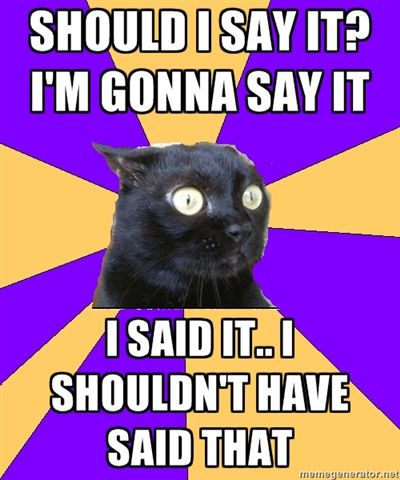 "Anxiety Cat....totally went through this with a family member yesterday!!! I'm still on the ""Shouldn't have said it"" side of the fence. LOL"