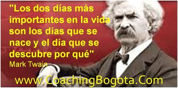 """www.CoachingBogota.Com Coaching Bogota """"Los dos días más importantes en la vida son los días que se nace y el día que se descubre por qué"""" Mark Twain"""