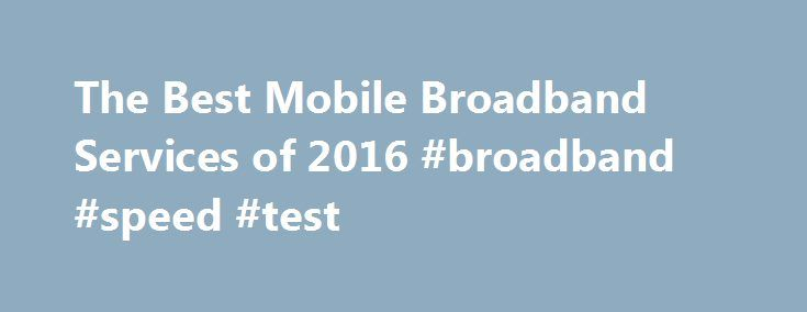 The Best Mobile Broadband Services of 2016 #broadband #speed #test http://broadband.remmont.com/the-best-mobile-broadband-services-of-2016-broadband-speed-test/  #broadband connection # Mobile Broadband Reviews Why Pay for Mobile Broadband? The top performers in our review areVerizon Wireless, the Gold Award winner;H2O Wireless, the Silver Award winner; andT-Mobile. the Bronze Award winner. Here's more on choosing a mobile broadband provider to meet your needs, along with details on how we…