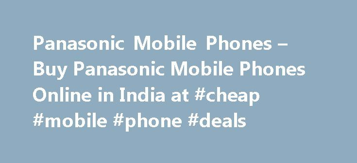 Panasonic Mobile Phones – Buy Panasonic Mobile Phones Online in India at #cheap #mobile #phone #deals http://mobile.remmont.com/panasonic-mobile-phones-buy-panasonic-mobile-phones-online-in-india-at-cheap-mobile-phone-deals/  Panasonic Mobiles Naaptol.com is one of India's leading online shopping websites that hosts a variety of products from hundreds of different brands. At Naaptol, we have always understood the value of your hard earned money and this is for the reason why we withstand…