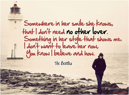 Somewhere in her smile she knows, that I don't need no other lover ... - Something - The Beatles