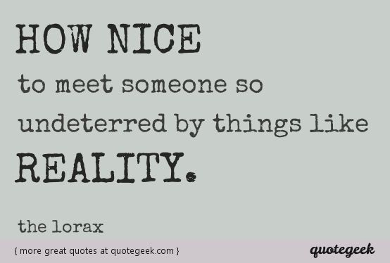 How nice to meet someone so undeterred by things like...reality. - The Lorax [ found at quotegeek.com ]