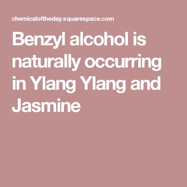 Benzyl alcohol is naturally occurring in Ylang Ylang and Jasmine
