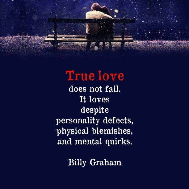 True love does not fail. It loves despite personality defects, physical blemishes, and mental quirks. - Billy Graham