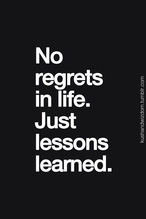 A few have been regrets, but the lessons were very real.