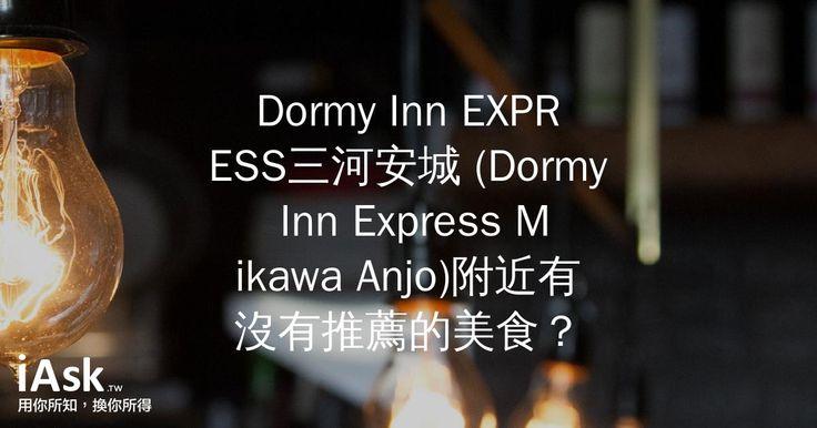 Dormy Inn EXPRESS三河安城 (Dormy Inn Express Mikawa Anjo)附近有沒有推薦的美食? by iAsk.tw