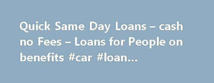 Quick Same Day Loans – cash no Fees – Loans for People on benefits #car #loan #calculators http://loan.remmont.com/quick-same-day-loans-cash-no-fees-loans-for-people-on-benefits-car-loan-calculators/  #same day loans for people on benefits # Welcome to Cheap Same Day Loans Getting loans at cheap rate of interest is not that tough when you are familiar of electronic procedure. Here at Cheap Same Day Loans. it helps you meeting the lenders or lending entities for getting loans at simple terms…