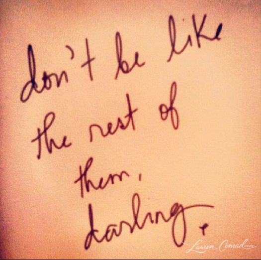 People lie to you, cheat, try to destroy you, envy you... Don't be like the rest of them, darling.