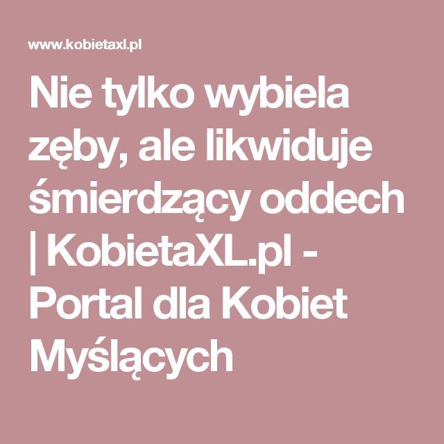 Nie tylko wybiela zęby, ale likwiduje śmierdzący oddech |  KobietaXL.pl - Portal dla Kobiet Myślących