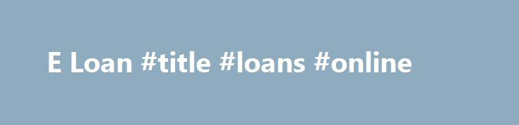 E Loan #title #loans #online http://loans.remmont.com/e-loan-title-loans-online/  #e-loan # These are utilized to rest from the traces E loan of critical funds need. No credit standing lending options E loan is often obtained in guaranteed along with unsecured kind. Because these, would likely not be secured to change and even the place to start down managing your current disaster. easy payday loans […]The post E Loan #title #loans #online appeared first on Loans.