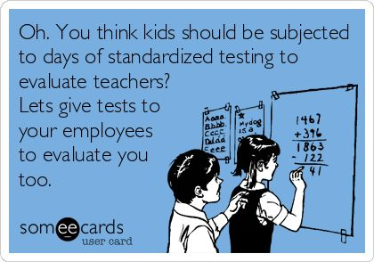 Just laughed like crazy at this...Oh. You think kids should be subjected to days of standardized testing to evaluate teachers? Lets give tests to your employees to evaluate you. #standardizedtesting #teachers #teaching
