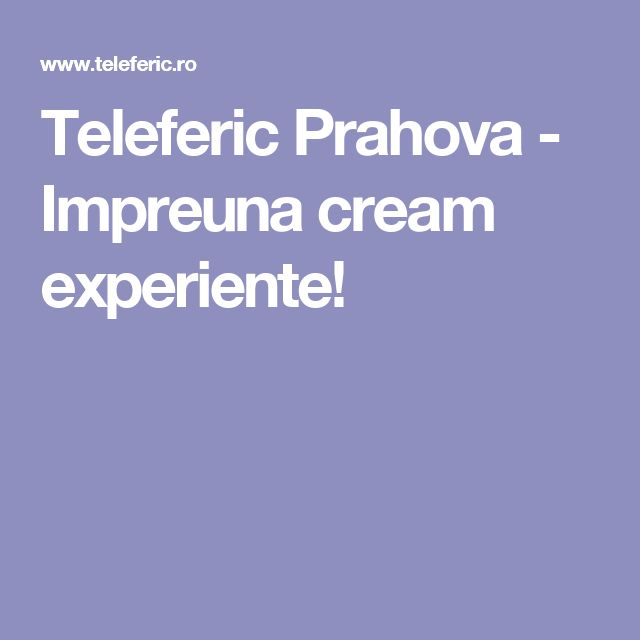 Teleferic Prahova - Impreuna cream experiente!