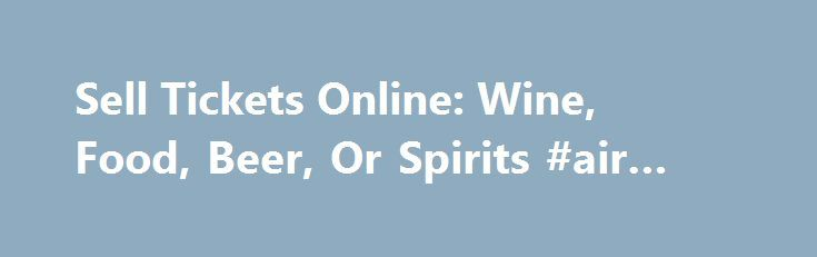 Sell Tickets Online: Wine, Food, Beer, Or Spirits #air #fares http://tickets.remmont.com/sell-tickets-online-wine-food-beer-or-spirits-air-fares/  Sell Tickets Online Sell tickets online to your event. Secure and easy! No merchant account or credit card capabilities necessary. Low cost per-ticket fees for you and/or your customers. Guaranteed (...Read More)