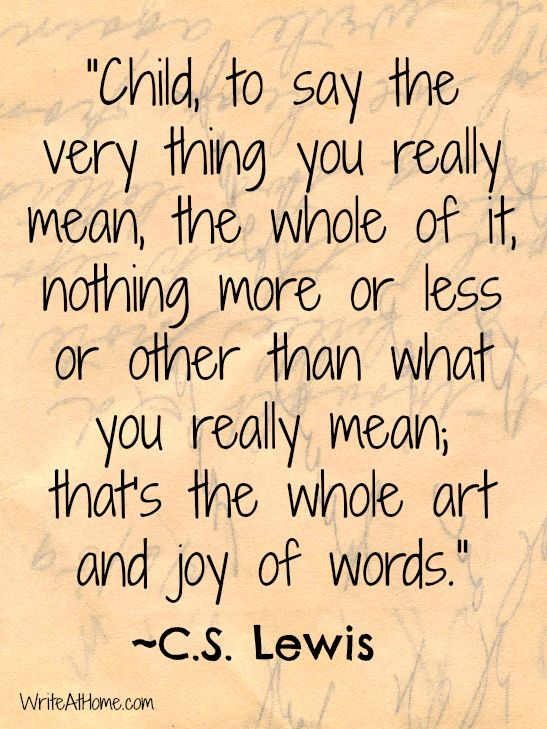 """""""Child, to say the very thing you really mean, the whole of it, nothing more or less or other than what you really mean; that's the whole art and joy of words.""""  ~C.S. Lewis"""