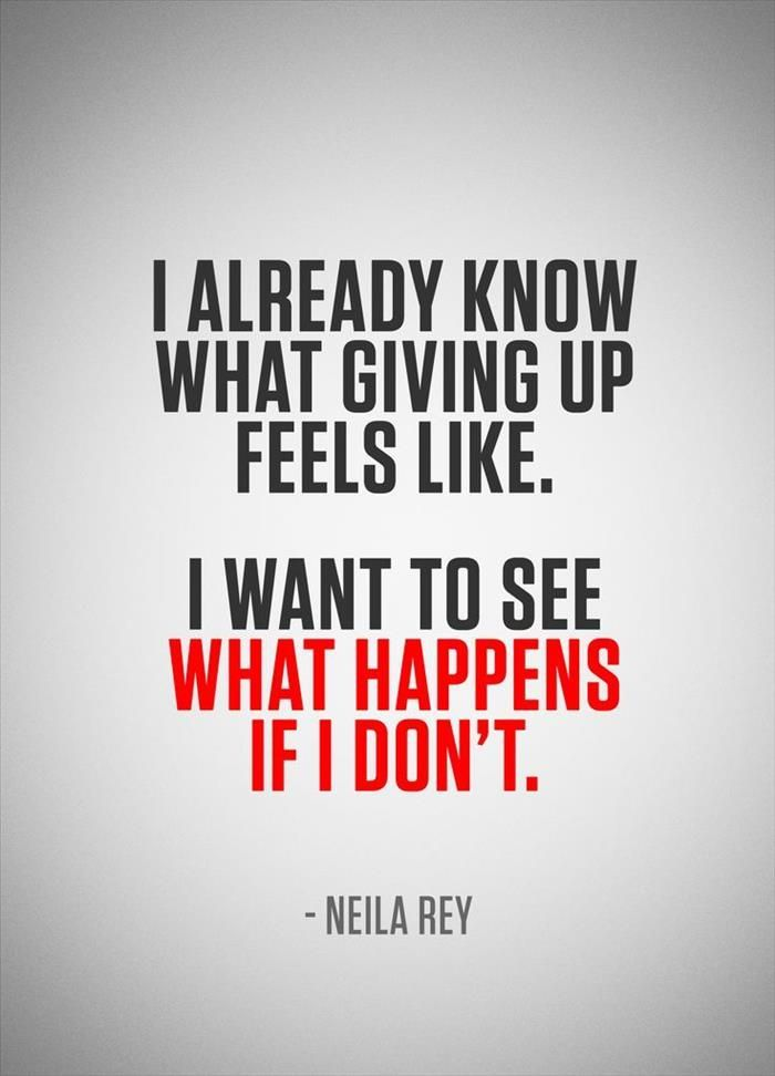 I already know what giving up looks like... I want to know what it feels like when I don't