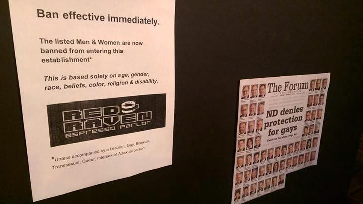 """Fargo coffee shop bans legislators who voted down anti-discrimination bill -- An image posted on The Red Raven Espresso Parlor's Facebook page showed a sign that read in part, """"Ban effective immediately. The listed Men & Women are now banned from entering this establishment,"""" and included the photos and names of no-voters from a cutout of Friday's front page of The Forum. Underneath the coffee shop's logo, an asterisk denoted, """"Unless accompanied by a Lesbian, Gay, Bisexual, Transexual…"""