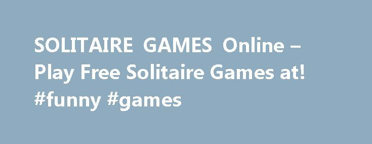 SOLITAIRE GAMES Online – Play Free Solitaire Games at! #funny #games http://game.remmont.com/solitaire-games-online-play-free-solitaire-games-at-funny-games/  Solitaire Games Solitaire Games Our collection features card-based fun for all types of players. You can play basic Klondike, Pyramid, or plenty of other variations. Choose from a wide variety of decks, with different graphics and card backs. In some of our solitaire challenges, you can even pick what type of background you want…