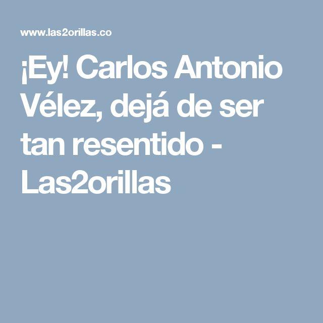 ¡Ey! Carlos Antonio Vélez, dejá de ser tan resentido - Las2orillas