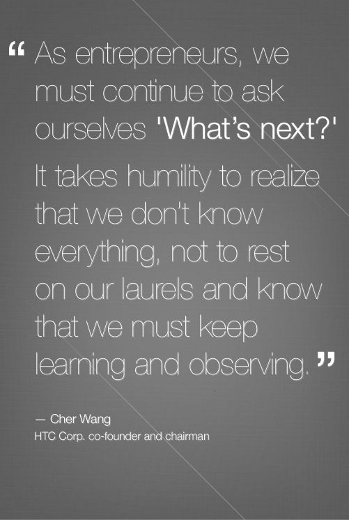 """As entrepreneurs, we must continue to ask ourselves 'What's next?' It takes humility to realize that we don't know everything, not to rest on our laurels and know that we must keep learning and observing."" - Cher Wang, HTC Corp. co-founder and chairman.  