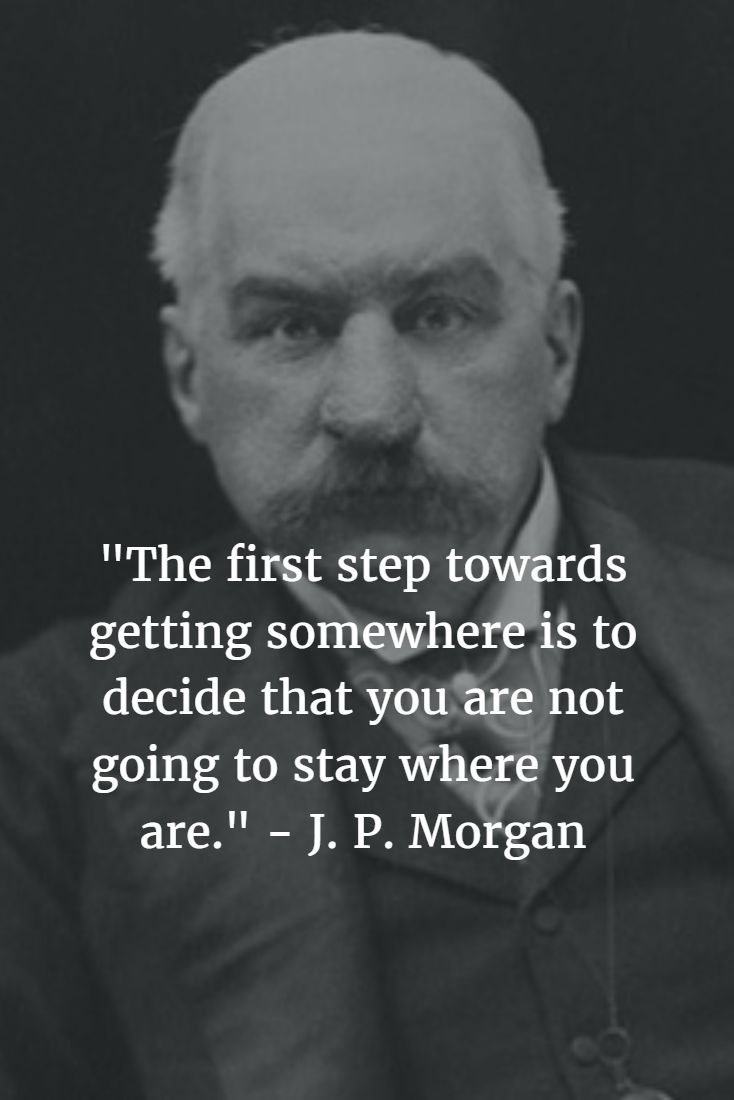 """""""The first step towards getting somewhere is to decide that you are not going to stay where you are."""" - J. P. Morgan #jpmorgan #motivationalquotes #motivation #inspirationalquotes #inspire #entrepreneurship #entrepreneur #startup #startuplife #entrepreneurlife  #entrepreneursofinstagram #selfimprovement #pirateship #pirate #pirates #pirateprofile #success #successquotes #successful #happy #happiness #lifequotes #100pirateprofiles"""