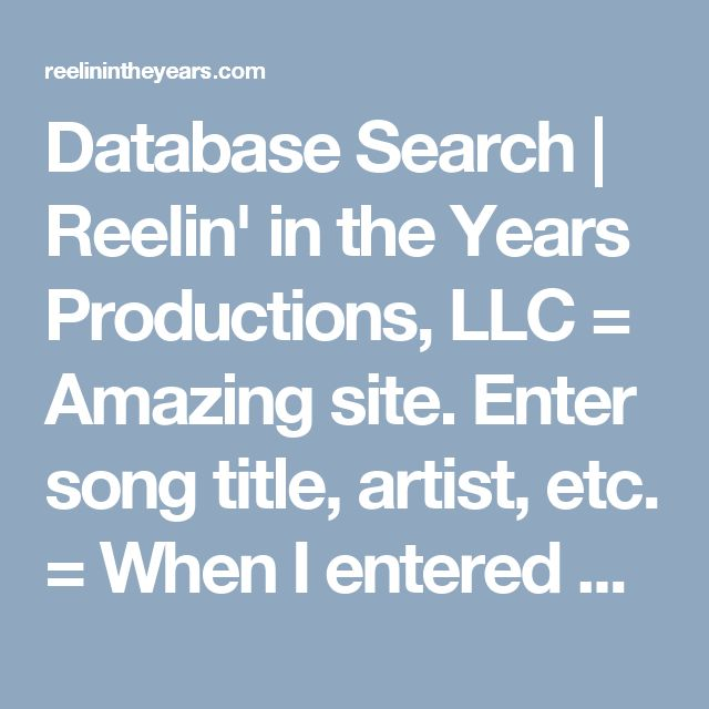 Database Search | Reelin' in the Years Productions, LLC = Amazing site. Enter song title, artist, etc. = When I entered a song title, I got a return with dozens of people who sang or recorded the song, mind-blowing info.