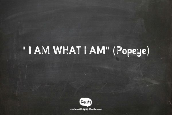 """"""" I AM WHAT I AM""""(Popeye) - Quote From Recite.com #RECITE #QUOTE"""