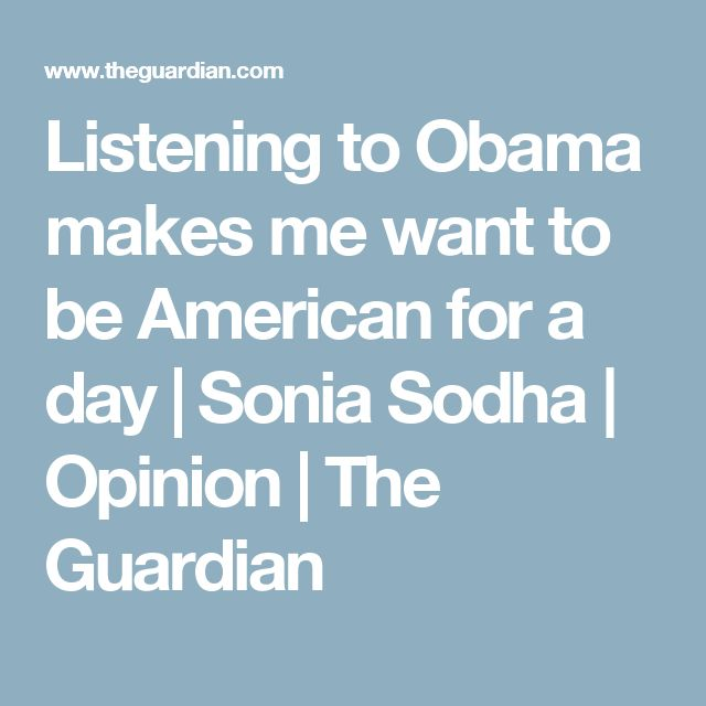 Listening to Obama makes me want to be American for a day | Sonia Sodha | Opinion | The Guardian