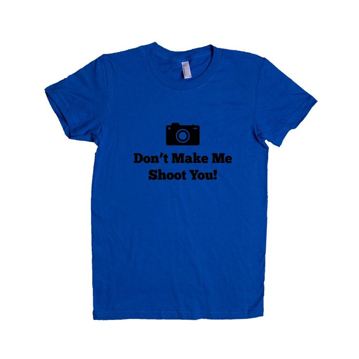 Don't Make Me Shoot You Camera Photography Photographer Pun Puns Play On Words Pictures Photographs Film Digital SGAL8 Women's Shirt